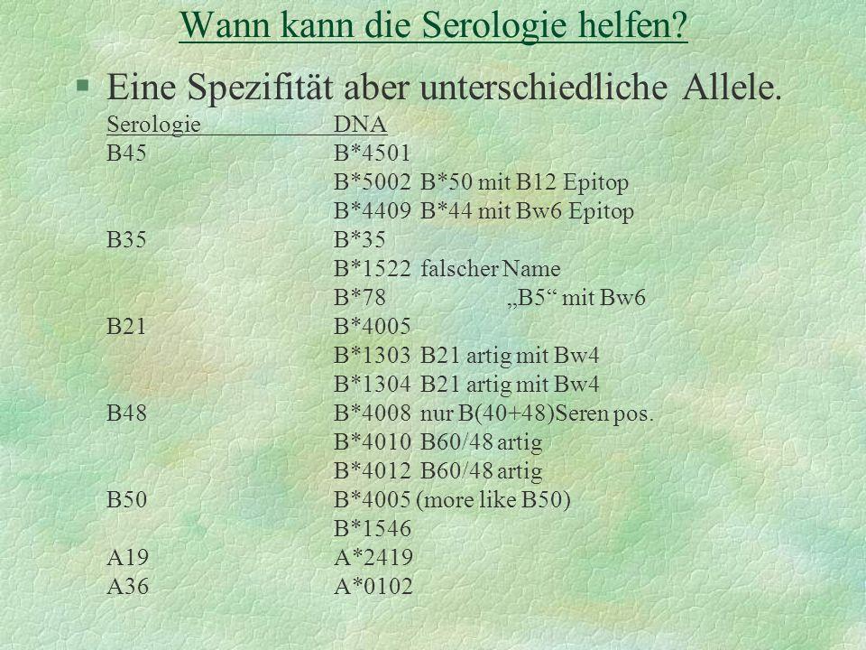 Wann kann die Serologie helfen? §Eine Spezifität aber unterschiedliche Allele. SerologieDNA B45B*4501 B*5002B*50 mit B12 Epitop B*4409B*44 mit Bw6 Epi