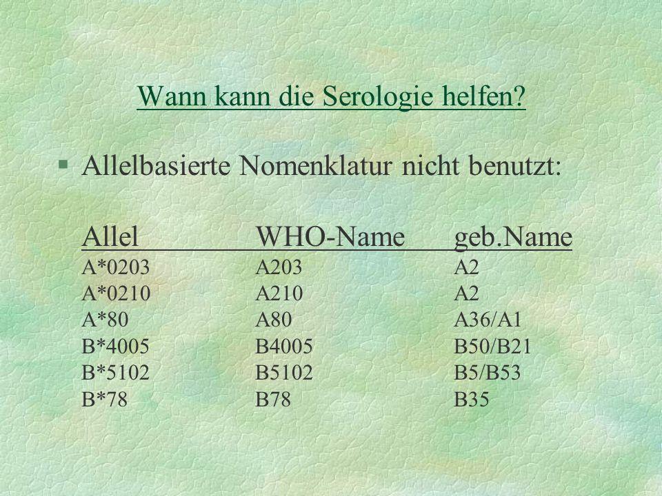 Wann kann die Serologie helfen? §Allelbasierte Nomenklatur nicht benutzt: AllelWHO-Namegeb.Name A*0203A203A2 A*0210A210A2 A*80A80A36/A1 B*4005B4005B50