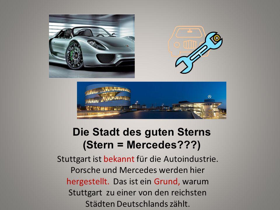 Die Stadt des guten Sterns (Stern = Mercedes???) Stuttgart ist bekannt für die Autoindustrie. Porsche und Mercedes werden hier hergestellt. Das ist ei