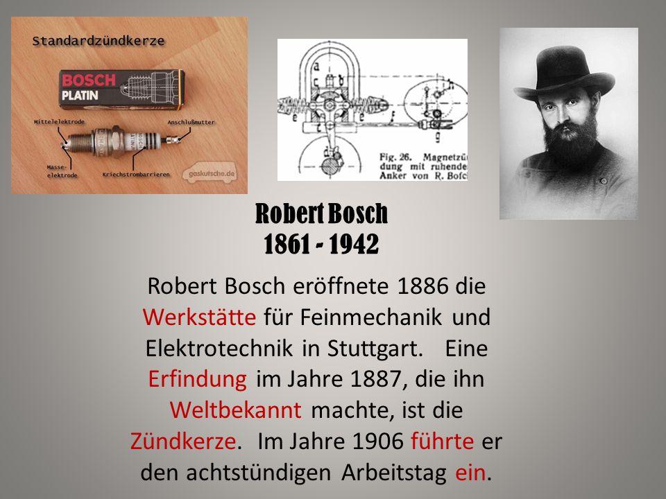 Robert Bosch 1861 - 1942 Robert Bosch eröffnete 1886 die Werkstätte für Feinmechanik und Elektrotechnik in Stuttgart. Eine Erfindung im Jahre 1887, di