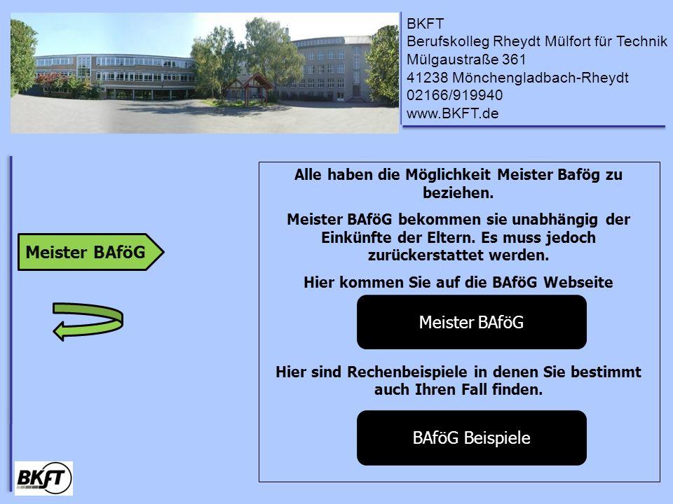 BKFT Berufskolleg Rheydt Mülfort für Technik Mülgaustraße 361 41238 Mönchengladbach-Rheydt 02166/919940 www.BKFT.de Alle haben die Möglichkeit Meister Bafög zu beziehen.