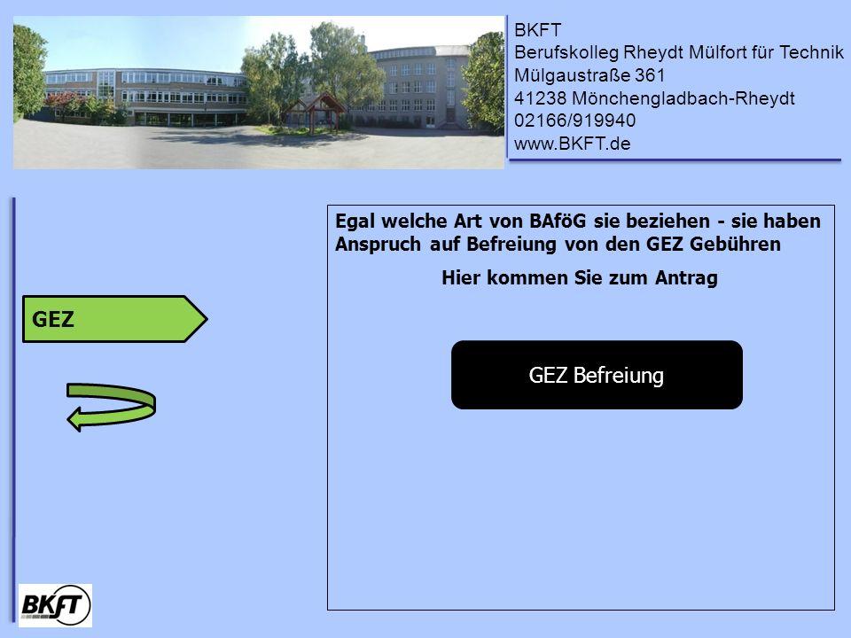 BKFT Berufskolleg Rheydt Mülfort für Technik Mülgaustraße 361 41238 Mönchengladbach-Rheydt 02166/919940 www.BKFT.de Egal welche Art von BAföG sie beziehen - sie haben Anspruch auf Befreiung von den GEZ Gebühren Hier kommen Sie zum Antrag GEZ GEZ Befreiung