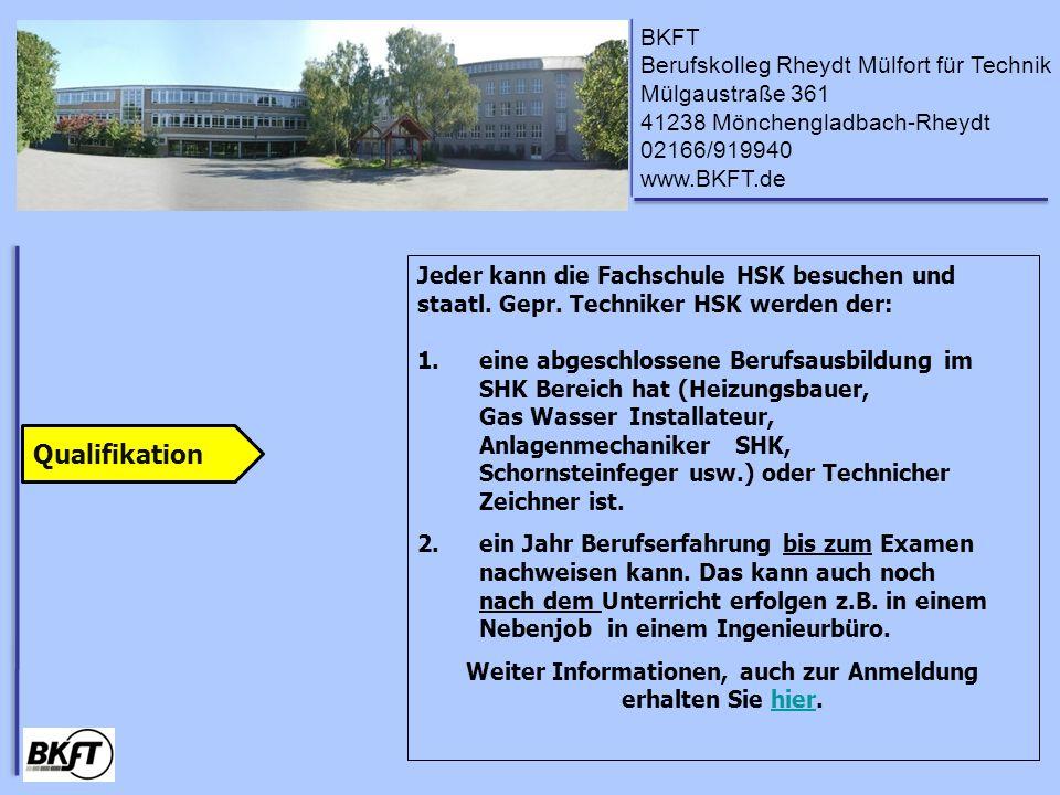 BKFT Berufskolleg Rheydt Mülfort für Technik Mülgaustraße 361 41238 Mönchengladbach-Rheydt 02166/919940 www.BKFT.de Jeder kann die Fachschule HSK besuchen und staatl.