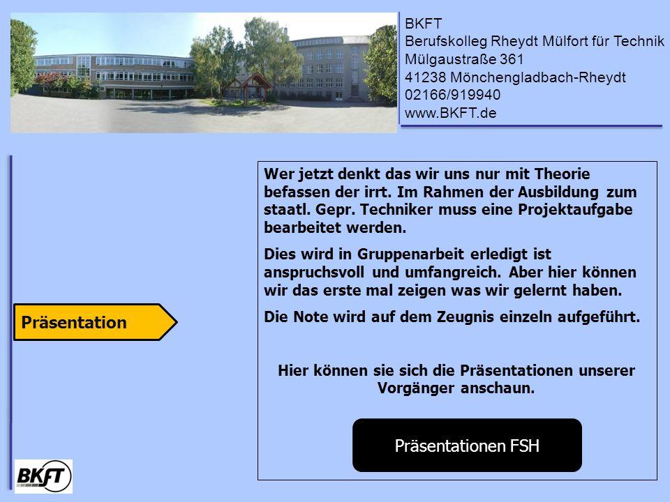 BKFT Berufskolleg Rheydt Mülfort für Technik Mülgaustraße 361 41238 Mönchengladbach-Rheydt 02166/919940 www.BKFT.de Wer jetzt denkt das wir uns nur mit Theorie befassen der irrt.