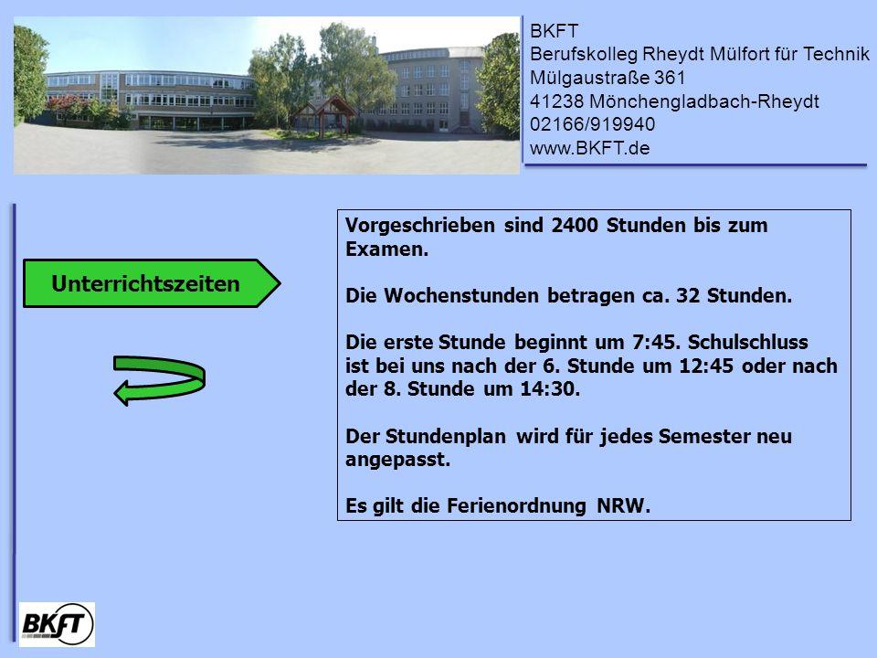 BKFT Berufskolleg Rheydt Mülfort für Technik Mülgaustraße 361 41238 Mönchengladbach-Rheydt 02166/919940 www.BKFT.de Unterrichtszeiten Vorgeschrieben sind 2400 Stunden bis zum Examen.