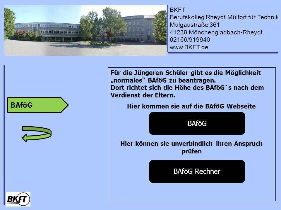BKFT Berufskolleg Rheydt Mülfort für Technik Mülgaustraße 361 41238 Mönchengladbach-Rheydt 02166/919940 www.BKFT.de Für die Jüngeren Schüler gibt es die Möglichkeit normales BAföG zu beantragen.