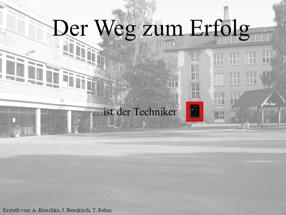 Der Weg zum Erfolg …ist der Techniker Erstellt von: A. Bieschke, J. Benzkirch, T. Rehm