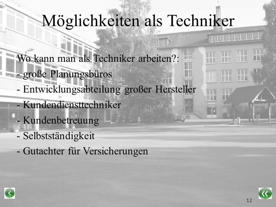 Möglichkeiten als Techniker Wo kann man als Techniker arbeiten?: - große Planungsbüros - Entwicklungsabteilung großer Hersteller - Kundendiensttechniker - Kundenbetreuung - Selbstständigkeit - Gutachter für Versicherungen 12