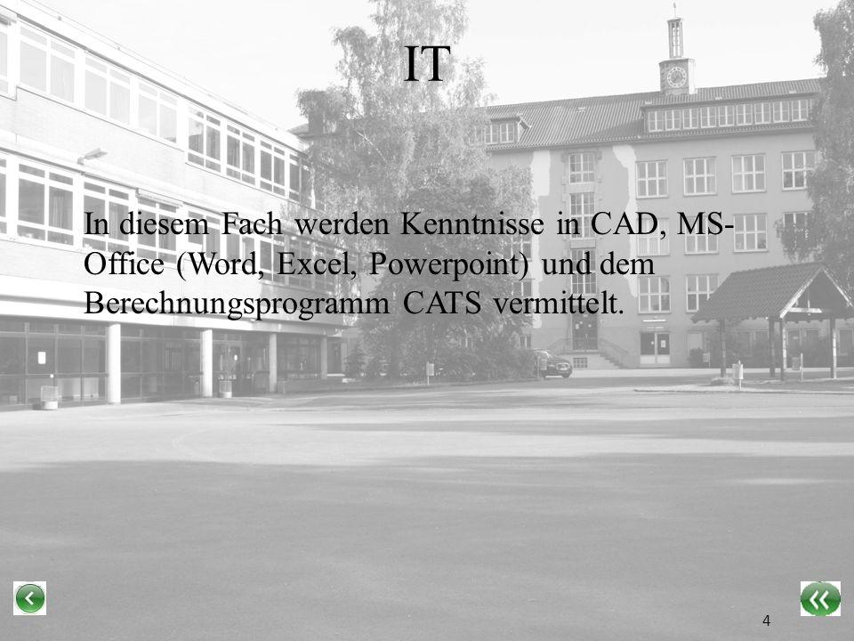 IT In diesem Fach werden Kenntnisse in CAD, MS- Office (Word, Excel, Powerpoint) und dem Berechnungsprogramm CATS vermittelt.