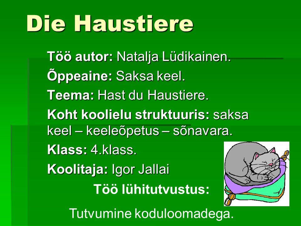 Die Haustiere Töö autor: Natalja Lüdikainen. Õppeaine: Saksa keel. Teema: Hast du Haustiere. Koht koolielu struktuuris: saksa keel – keeleõpetus – sõn