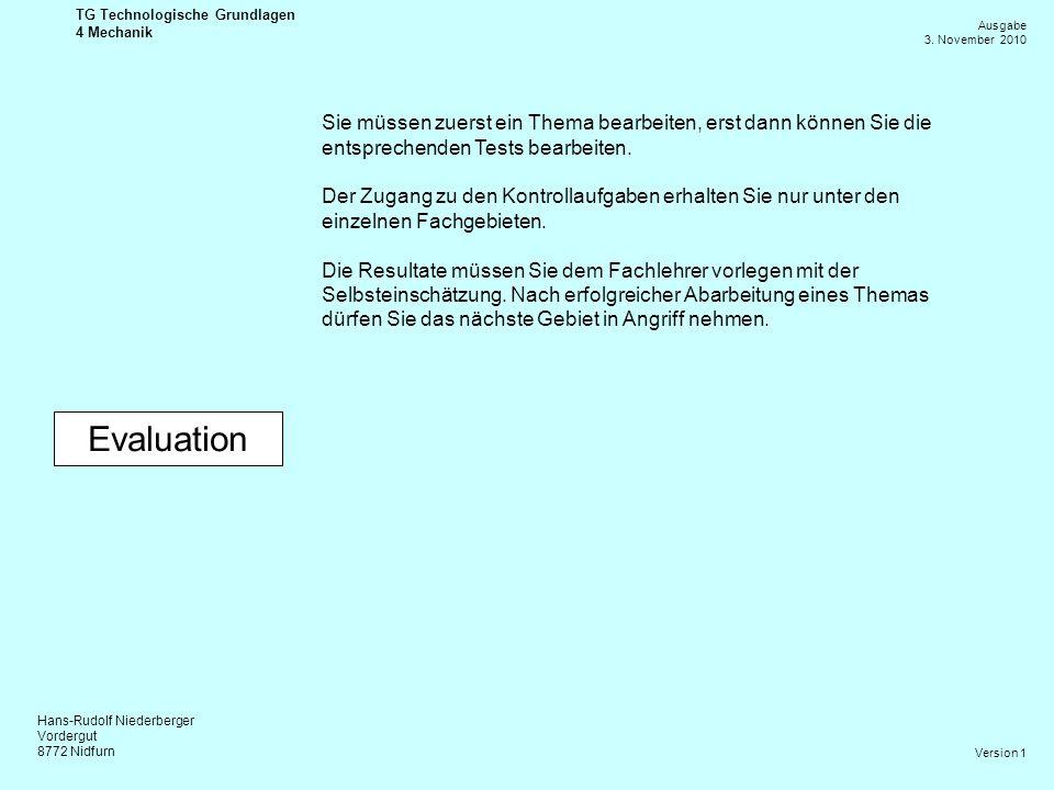 Hans-Rudolf Niederberger Vordergut 8772 Nidfurn Ausgabe 3. November 2010 TG Technologische Grundlagen 4 Mechanik Version 1 Evaluation Sie müssen zuers