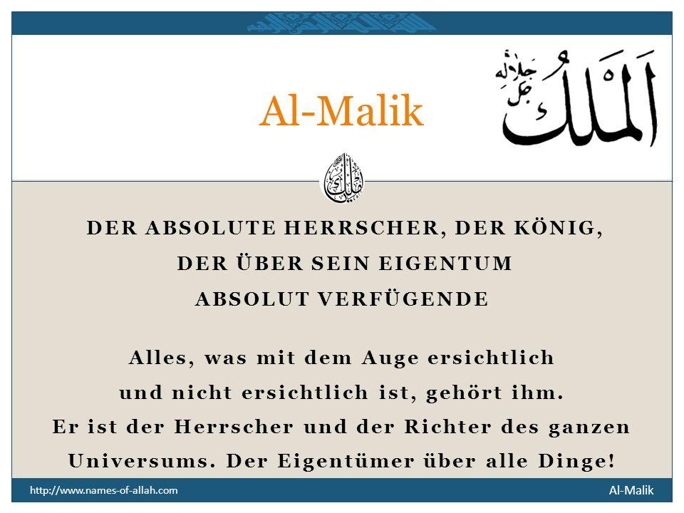 Al-Malik http://www.names-of-allah.com DER ABSOLUTE HERRSCHER, DER KÖNIG, DER ÜBER SEIN EIGENTUM ABSOLUT VERFÜGENDE Alles, was mit dem Auge ersichtlich und nicht ersichtlich ist, gehört ihm.