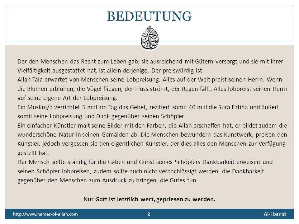 Al-Hamid http://www.names-of-allah.com DER LOBENSWERTE, DER PREISWÜRDIGE Der, Der Lobpreisung würdig ist. Der Gelobte, der Verherrlichte. Al-Hamid