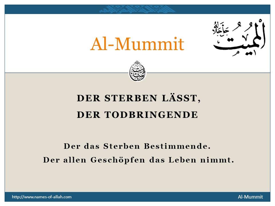 Al-Mummit http://www.names-of-allah.com DER STERBEN LÄSST, DER TODBRINGENDE Der das Sterben Bestimmende.