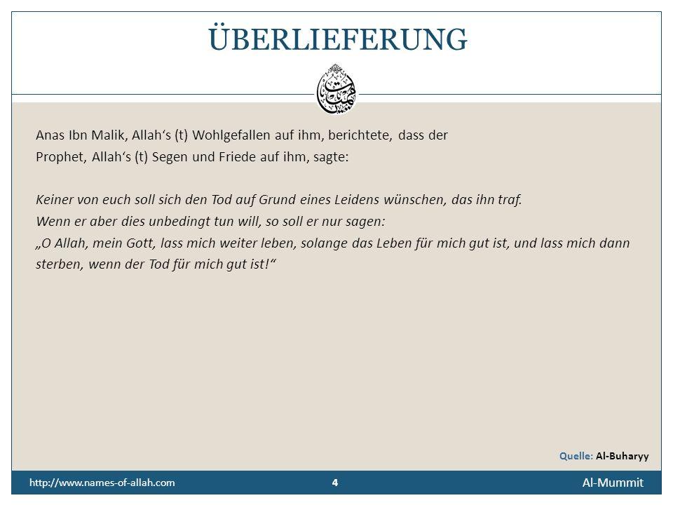 4 Al-Mummit 4 http://www.names-of-allah.com ÜBERLIEFERUNG Anas Ibn Malik, Allahs (t) Wohlgefallen auf ihm, berichtete, dass der Prophet, Allahs (t) Segen und Friede auf ihm, sagte: Keiner von euch soll sich den Tod auf Grund eines Leidens wünschen, das ihn traf.
