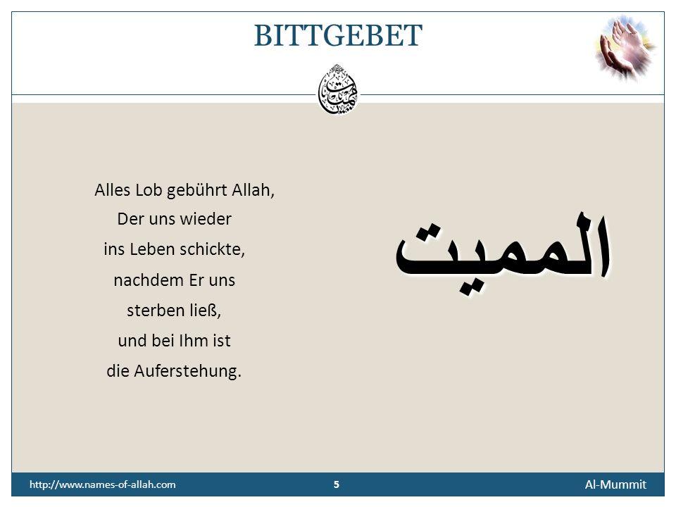 5 Al-Mummit 5 http://www.names-of-allah.com BITTGEBET Alles Lob gebührt Allah, Der uns wieder ins Leben schickte, nachdem Er uns sterben ließ, und bei Ihm ist die Auferstehung.