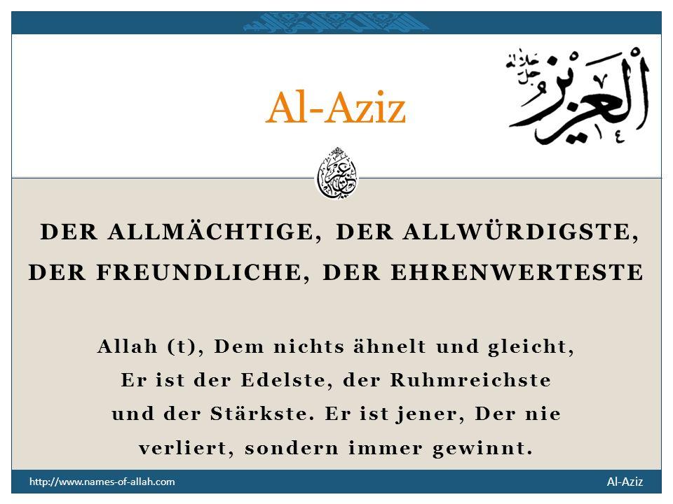 Al-Aziz http://www.names-of-allah.com DER ALLMÄCHTIGE, DER ALLWÜRDIGSTE, DER FREUNDLICHE, DER EHRENWERTESTE Allah (t), Dem nichts ähnelt und gleicht, Er ist der Edelste, der Ruhmreichste und der Stärkste.