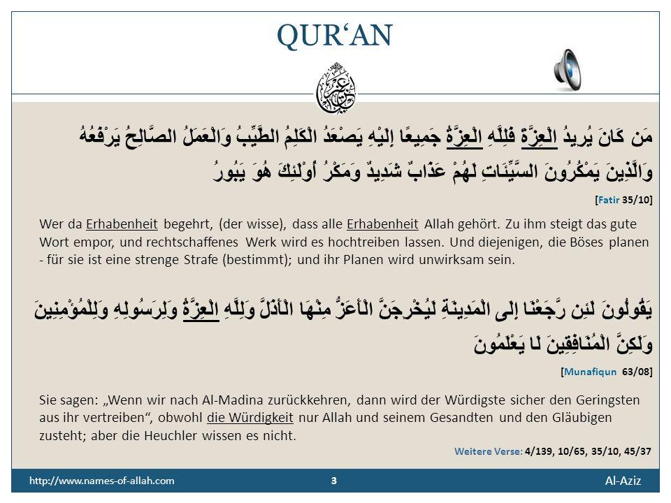 3 Al-Aziz 3 http://www.names-of-allah.com QURAN مَن كَانَ يُرِيدُ الْعِزَّةَ فَلِلَّهِ الْعِزَّةُ جَمِيعًا إِلَيْهِ يَصْعَدُ الْكَلِمُ الطَّيِّبُ وَالْعَمَلُ الصَّالِحُ يَرْفَعُهُ وَالَّذِينَ يَمْكُرُونَ السَّيِّئَاتِ لَهُمْ عَذَابٌ شَدِيدٌ وَمَكْرُ أُوْلَئِكَ هُوَ يَبُورُ [Fatir 35/10] Wer da Erhabenheit begehrt, (der wisse), dass alle Erhabenheit Allah gehört.