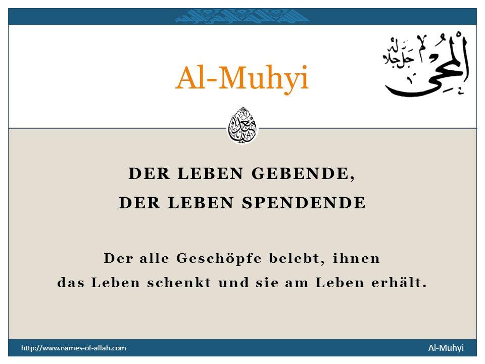 Al-Muhyi http://www.names-of-allah.com DER LEBEN GEBENDE, DER LEBEN SPENDENDE Der alle Geschöpfe belebt, ihnen das Leben schenkt und sie am Leben erhält.