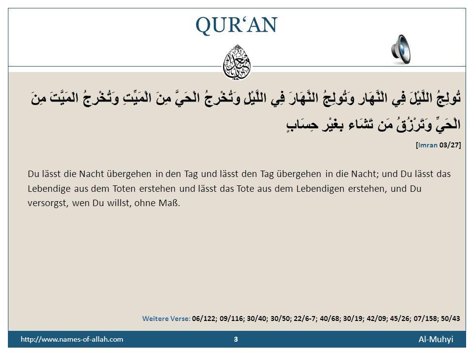 3 Al-Muhyi 3 http://www.names-of-allah.com QURAN تُولِجُ اللَّيْلَ فِي الْنَّهَارِ وَتُولِجُ النَّهَارَ فِي اللَّيْلِ وَتُخْرِجُ الْحَيَّ مِنَ الْمَيِّتِ وَتُخْرِجُ الَمَيَّتَ مِنَ الْحَيِّ وَتَرْزُقُ مَن تَشَاء بِغَيْرِ حِسَابٍ [Imran 03/27] Du lässt die Nacht übergehen in den Tag und lässt den Tag übergehen in die Nacht; und Du lässt das Lebendige aus dem Toten erstehen und lässt das Tote aus dem Lebendigen erstehen, und Du versorgst, wen Du willst, ohne Maß.