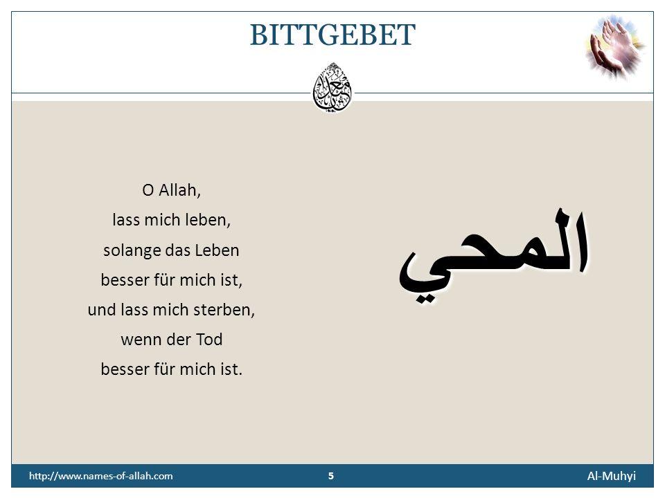 5 Al-Muhyi 5 http://www.names-of-allah.com BITTGEBET O Allah, lass mich leben, solange das Leben besser für mich ist, und lass mich sterben, wenn der Tod besser für mich ist.