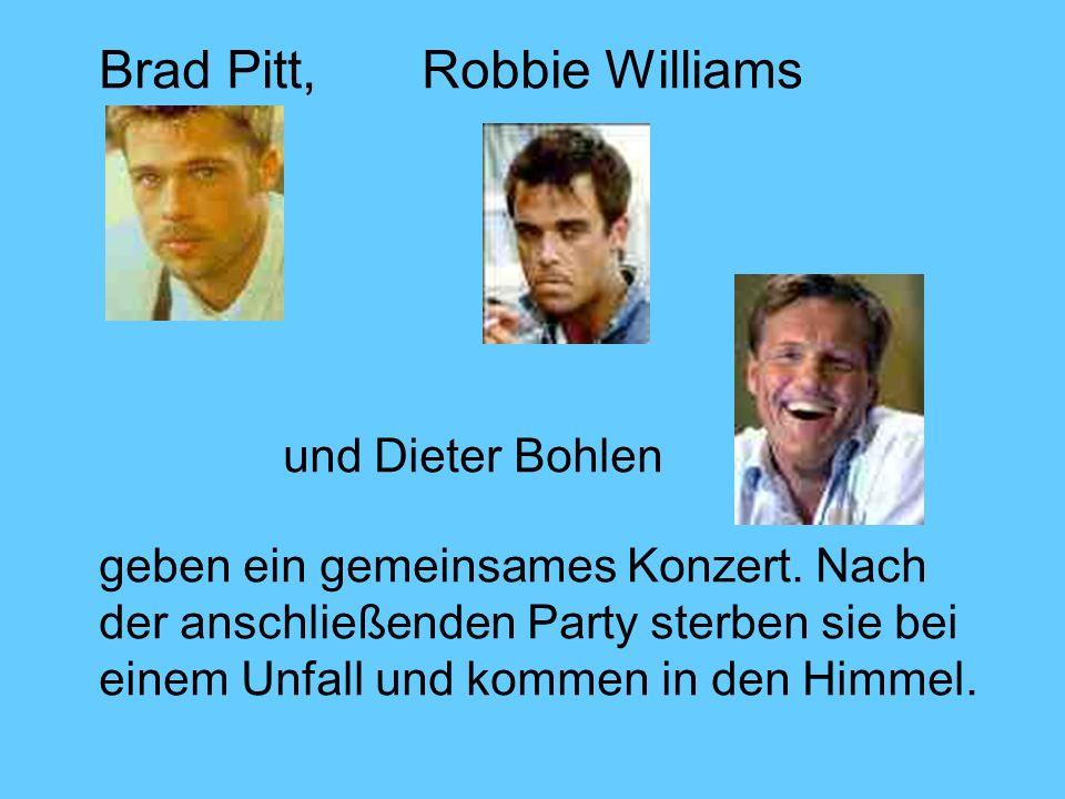 Brad Pitt, Robbie Williams und Dieter Bohlen geben ein gemeinsames Konzert. Nach der anschließenden Party sterben sie bei einem Unfall und kommen in d