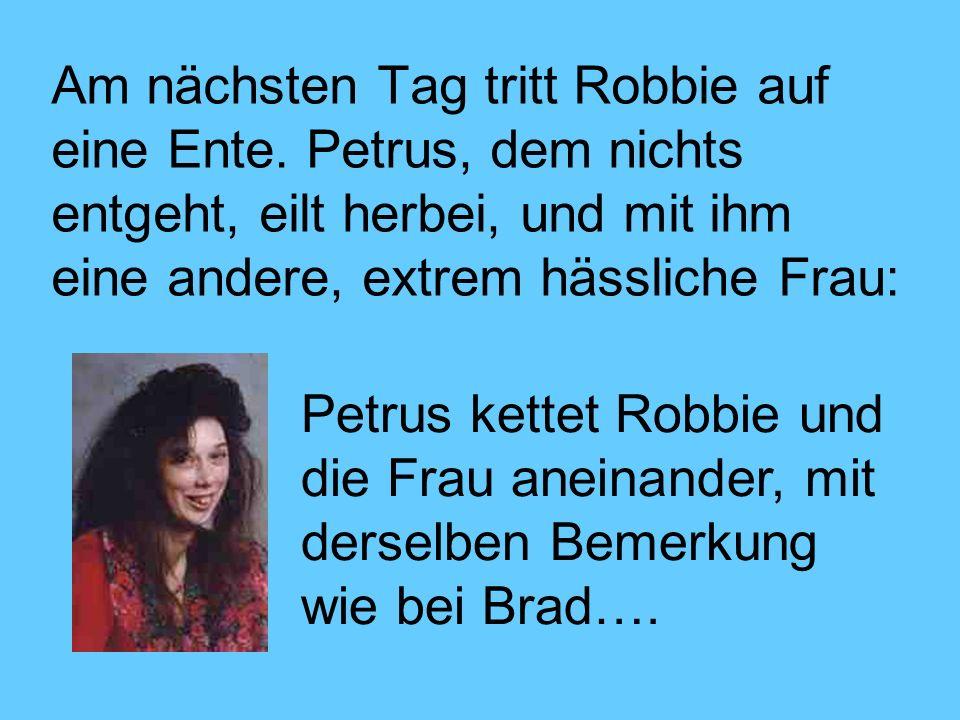 Am nächsten Tag tritt Robbie auf eine Ente. Petrus, dem nichts entgeht, eilt herbei, und mit ihm eine andere, extrem hässliche Frau: Petrus kettet Rob
