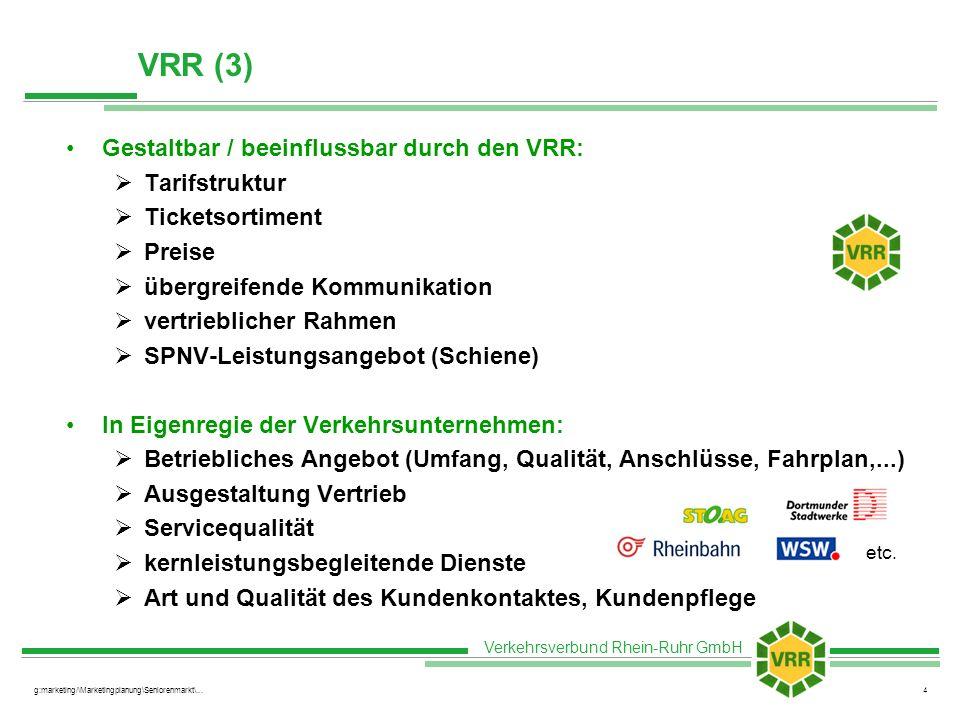 Verkehrsverbund Rhein-Ruhr GmbH g:marketing/\Marketingplanung\Seniorenmarkt\...4 VRR (3) Gestaltbar / beeinflussbar durch den VRR: Tarifstruktur Ticketsortiment Preise übergreifende Kommunikation vertrieblicher Rahmen SPNV-Leistungsangebot (Schiene) In Eigenregie der Verkehrsunternehmen: Betriebliches Angebot (Umfang, Qualität, Anschlüsse, Fahrplan,...) Ausgestaltung Vertrieb Servicequalität kernleistungsbegleitende Dienste Art und Qualität des Kundenkontaktes, Kundenpflege etc.