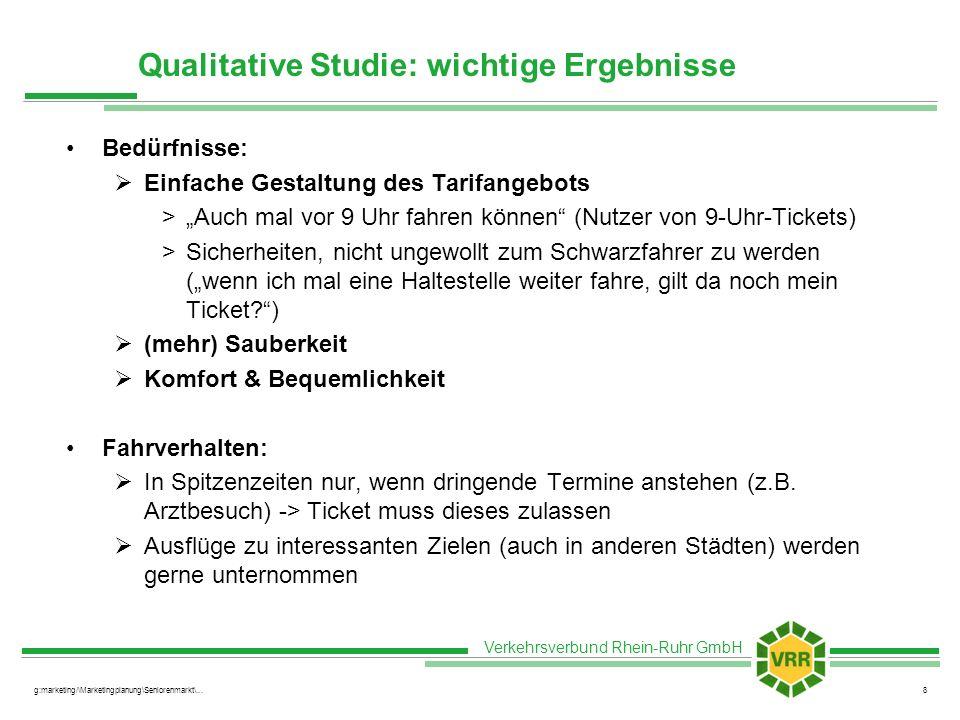 Verkehrsverbund Rhein-Ruhr GmbH g:marketing/\Marketingplanung\Seniorenmarkt\...8 Qualitative Studie: wichtige Ergebnisse Bedürfnisse: Einfache Gestaltung des Tarifangebots >Auch mal vor 9 Uhr fahren können (Nutzer von 9-Uhr-Tickets) >Sicherheiten, nicht ungewollt zum Schwarzfahrer zu werden (wenn ich mal eine Haltestelle weiter fahre, gilt da noch mein Ticket?) (mehr) Sauberkeit Komfort & Bequemlichkeit Fahrverhalten: In Spitzenzeiten nur, wenn dringende Termine anstehen (z.B.