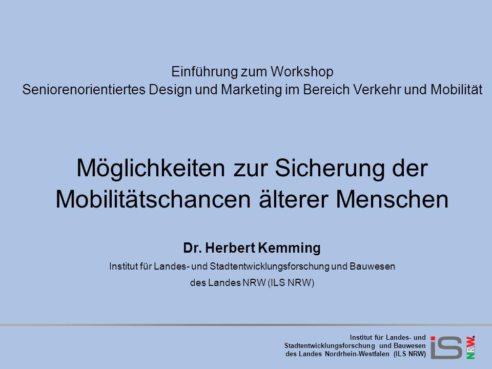 Institut für Landes- und Stadtentwicklungsforschung und Bauwesen des Landes Nordrhein-Westfalen (ILS NRW) Einführung zum Workshop Seniorenorientiertes Design und Marketing im Bereich Verkehr und Mobilität Möglichkeiten zur Sicherung der Mobilitätschancen älterer Menschen Dr.