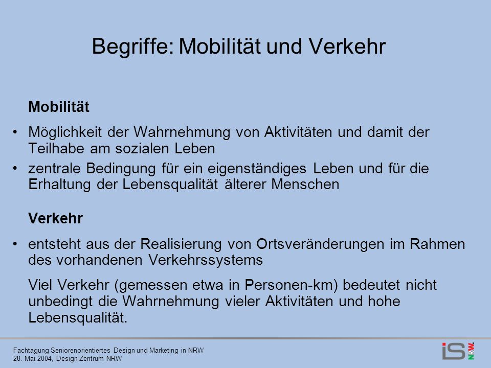 Fachtagung Seniorenorientiertes Design und Marketing in NRW 28. Mai 2004, Design Zentrum NRW Begriffe: Mobilität und Verkehr Mobilität Möglichkeit der