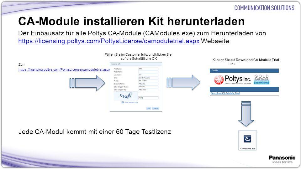 27 CA-Module installieren Kit herunterladen Der Einbausatz für alle Poltys CA-Module (CAModules.exe) zum Herunterladen von https://licensing.poltys.com/PoltysLicense/camoduletrial.aspx Webseite https://licensing.poltys.com/PoltysLicense/camoduletrial.aspx Zum https://licensing.poltys.com/PoltysLicense/camoduletrial.aspx Jede CA-Modul kommt mit einer 60 Tage Testlizenz Füllen Sie im Customer Info, und klicken Sie auf die Schaltfläche OK Klicken Sie auf Download CA Module Trial Link