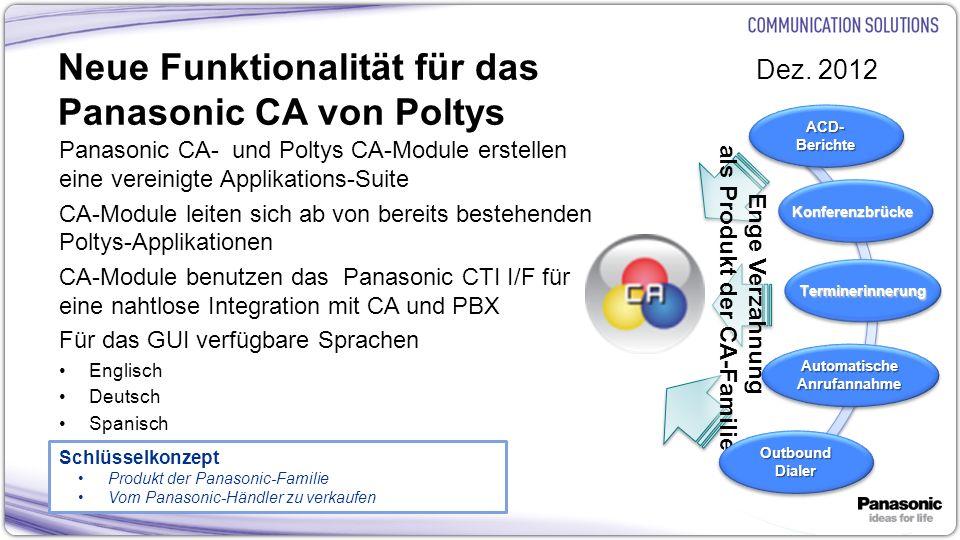 4 Neue Funktionalität für das Panasonic CA von Poltys Panasonic CA- und Poltys CA-Module erstellen eine vereinigte Applikations-Suite CA-Module leiten sich ab von bereits bestehenden Poltys-Applikationen CA-Module benutzen das Panasonic CTI I/F für eine nahtlose Integration mit CA und PBX Für das GUI verfügbare Sprachen Englisch Deutsch Spanisch Enge Verzahnung als Produkt der CA-Familie Dez.