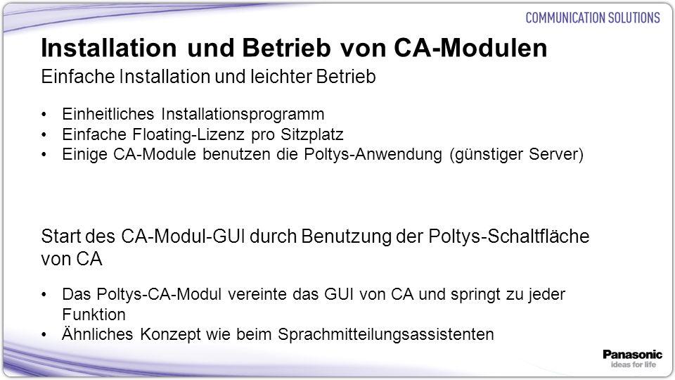 9 Installation und Betrieb von CA-Modulen Einfache Installation und leichter Betrieb Einheitliches Installationsprogramm Einfache Floating-Lizenz pro Sitzplatz Einige CA-Module benutzen die Poltys-Anwendung (günstiger Server) Start des CA-Modul-GUI durch Benutzung der Poltys-Schaltfläche von CA Das Poltys-CA-Modul vereinte das GUI von CA und springt zu jeder Funktion Ähnliches Konzept wie beim Sprachmitteilungsassistenten