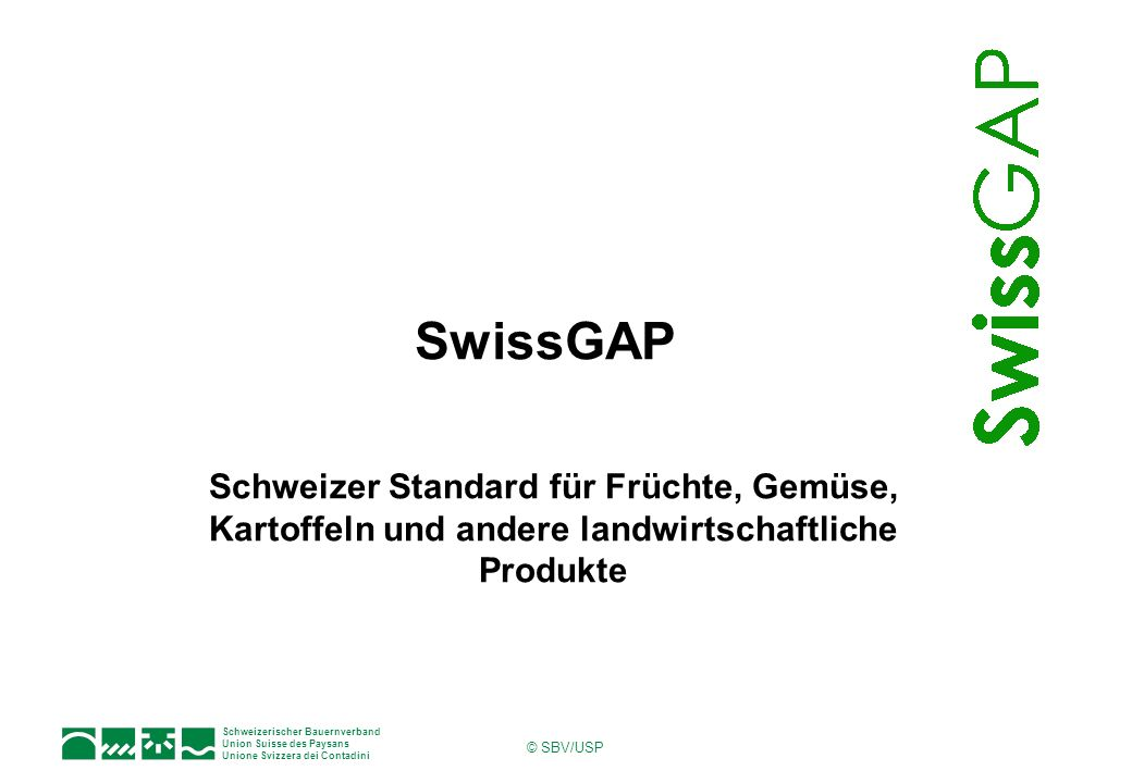 Schweizerischer Bauernverband Union Suisse des Paysans Unione Svizzera dei Contadini © SBV/USP Schweizer Standard für Früchte, Gemüse, Kartoffeln und andere landwirtschaftliche Produkte SwissGAP