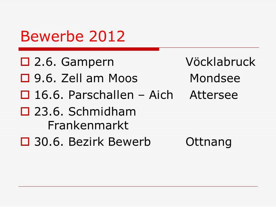 Bewerbe 2012 2.6. Gampern Vöcklabruck 9.6. Zell am Moos Mondsee 16.6. Parschallen – Aich Attersee 23.6. Schmidham Frankenmarkt 30.6. Bezirk Bewerb Ott