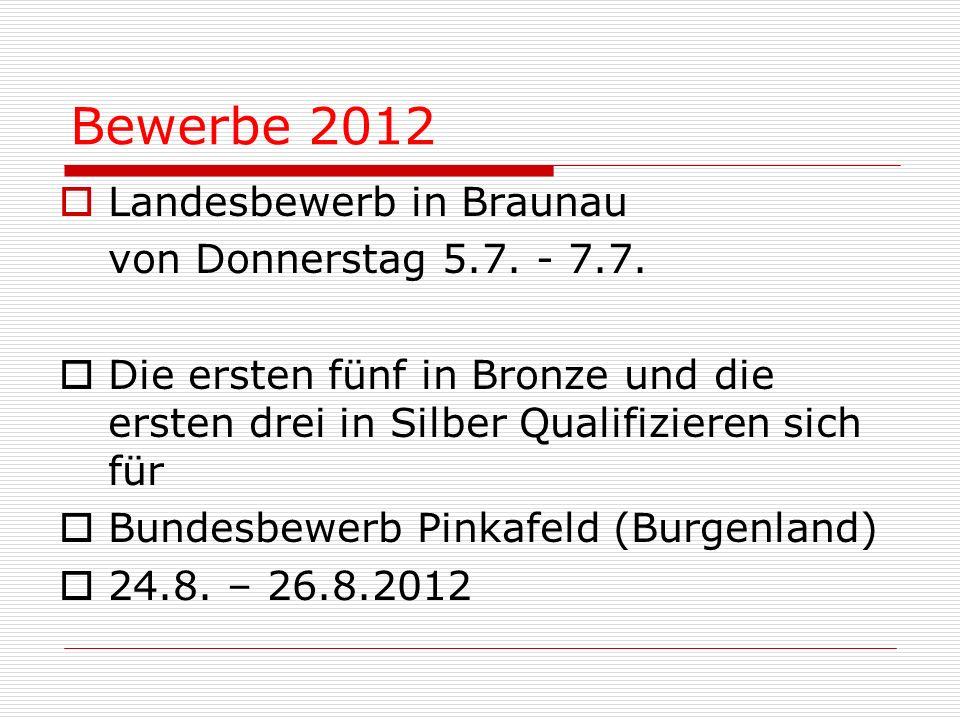 Bewerbe 2012 Landesbewerb in Braunau von Donnerstag 5.7. - 7.7. Die ersten fünf in Bronze und die ersten drei in Silber Qualifizieren sich für Bundesb