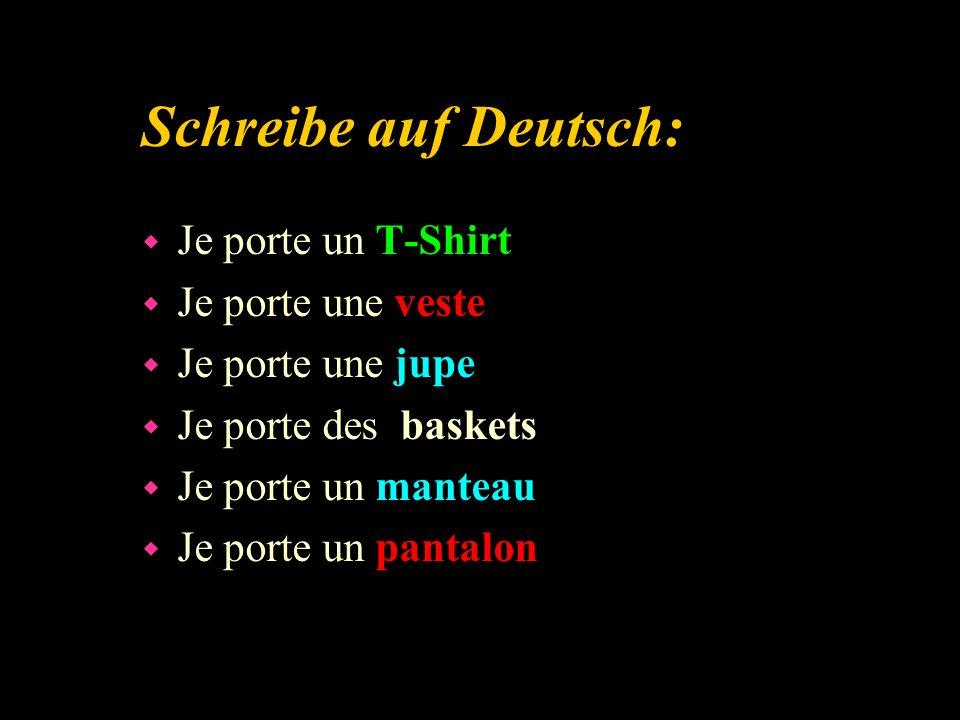 Schreibe auf Deutsch: w Je porte un T-Shirt w Je porte une veste w Je porte une jupe w Je porte des baskets w Je porte un manteau w Je porte un pantalon