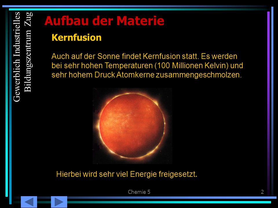 Chemie 52 Kernfusion Auch auf der Sonne findet Kernfusion statt. Es werden bei sehr hohen Temperaturen (100 Millionen Kelvin) und sehr hohem Druck Ato