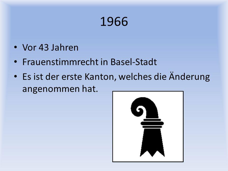 1966 Vor 43 Jahren Frauenstimmrecht in Basel-Stadt Es ist der erste Kanton, welches die Änderung angenommen hat.
