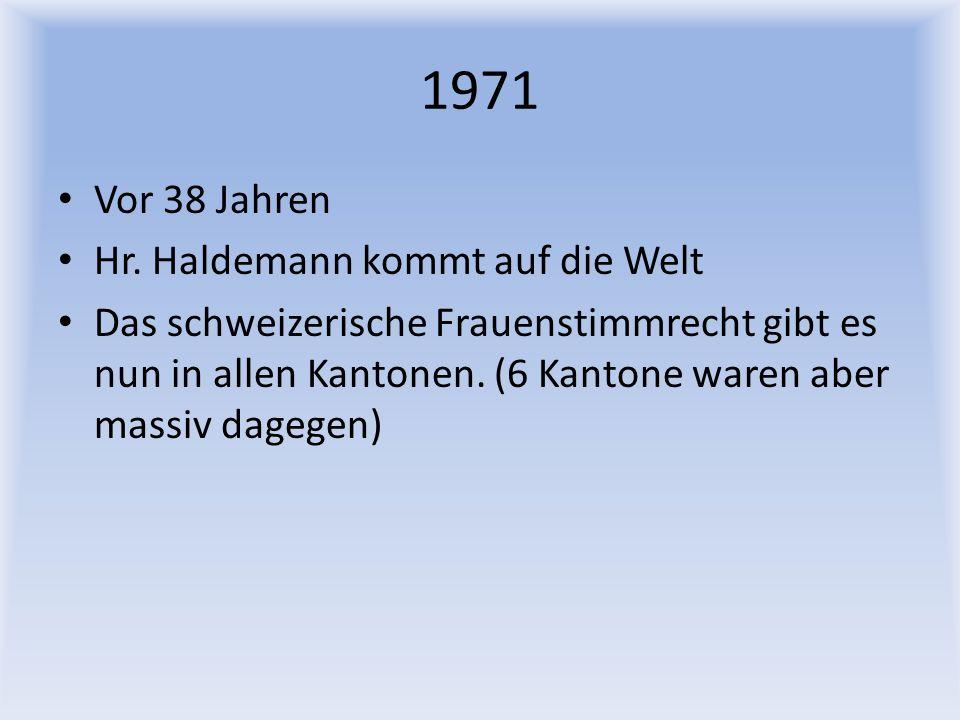 1971 Vor 38 Jahren Hr. Haldemann kommt auf die Welt Das schweizerische Frauenstimmrecht gibt es nun in allen Kantonen. (6 Kantone waren aber massiv da