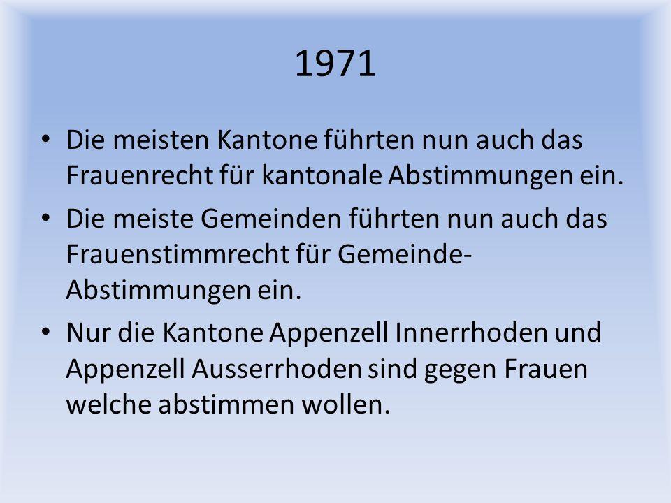 1971 Die meisten Kantone führten nun auch das Frauenrecht für kantonale Abstimmungen ein. Die meiste Gemeinden führten nun auch das Frauenstimmrecht f