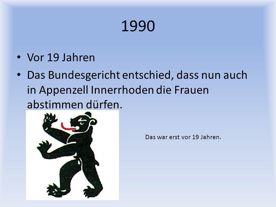 1990 Vor 19 Jahren Das Bundesgericht entschied, dass nun auch in Appenzell Innerrhoden die Frauen abstimmen dürfen. Das war erst vor 19 Jahren.