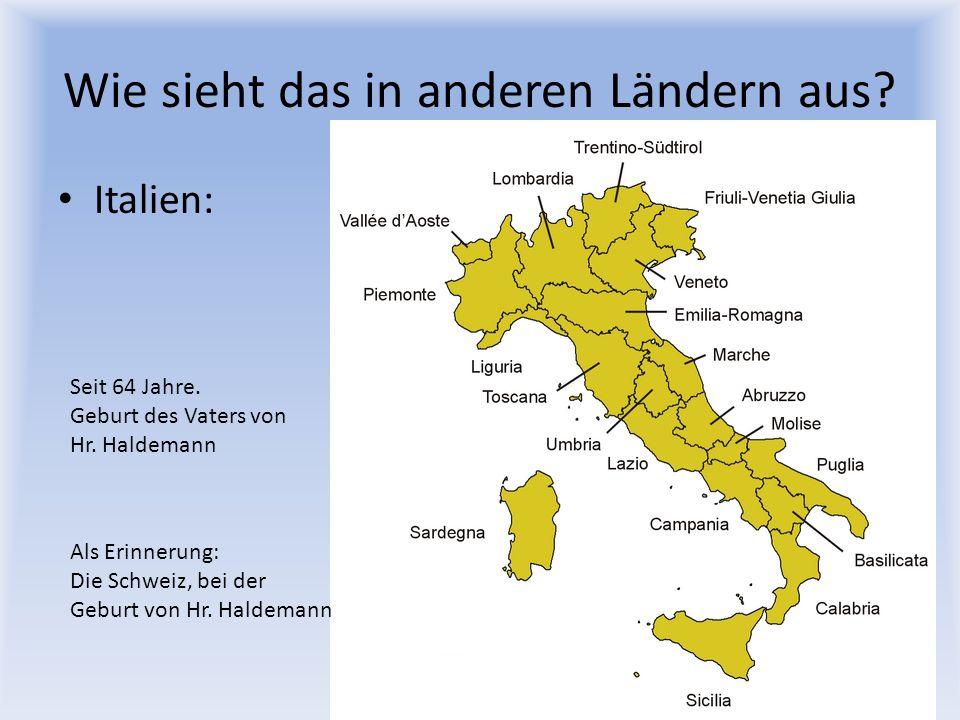 Wie sieht das in anderen Ländern aus? Italien: Seit 64 Jahre. Geburt des Vaters von Hr. Haldemann Als Erinnerung: Die Schweiz, bei der Geburt von Hr.