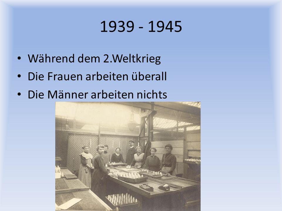 1939 - 1945 Während dem 2.Weltkrieg Die Frauen arbeiten überall Die Männer arbeiten nichts