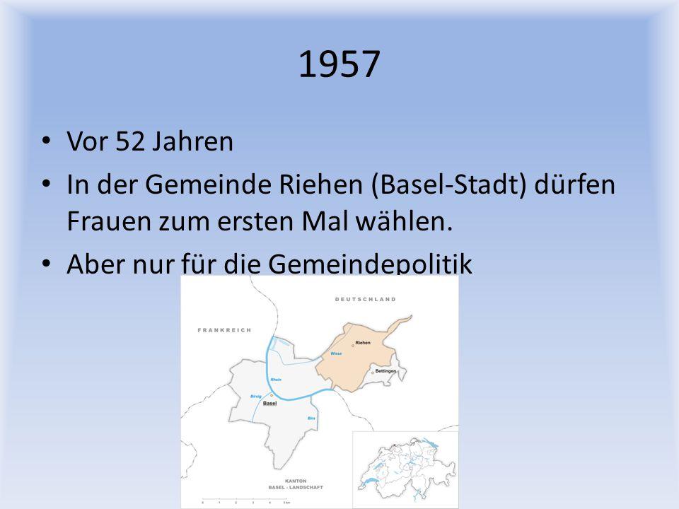 1957 Vor 52 Jahren In der Gemeinde Riehen (Basel-Stadt) dürfen Frauen zum ersten Mal wählen. Aber nur für die Gemeindepolitik