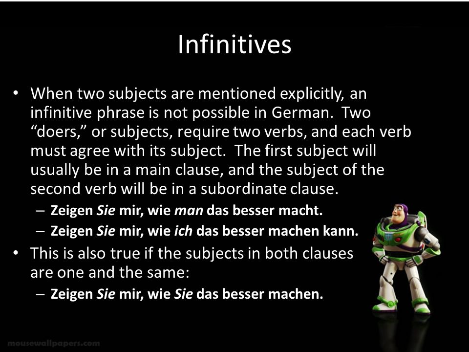 Infinitives When two subjects are mentioned explicitly, an infinitive phrase is not possible in German. Two doers, or subjects, require two verbs, and