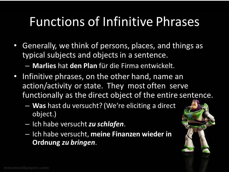 Functions of Infinitive Phrases Generally, we think of persons, places, and things as typical subjects and objects in a sentence. – Marlies hat den Pl