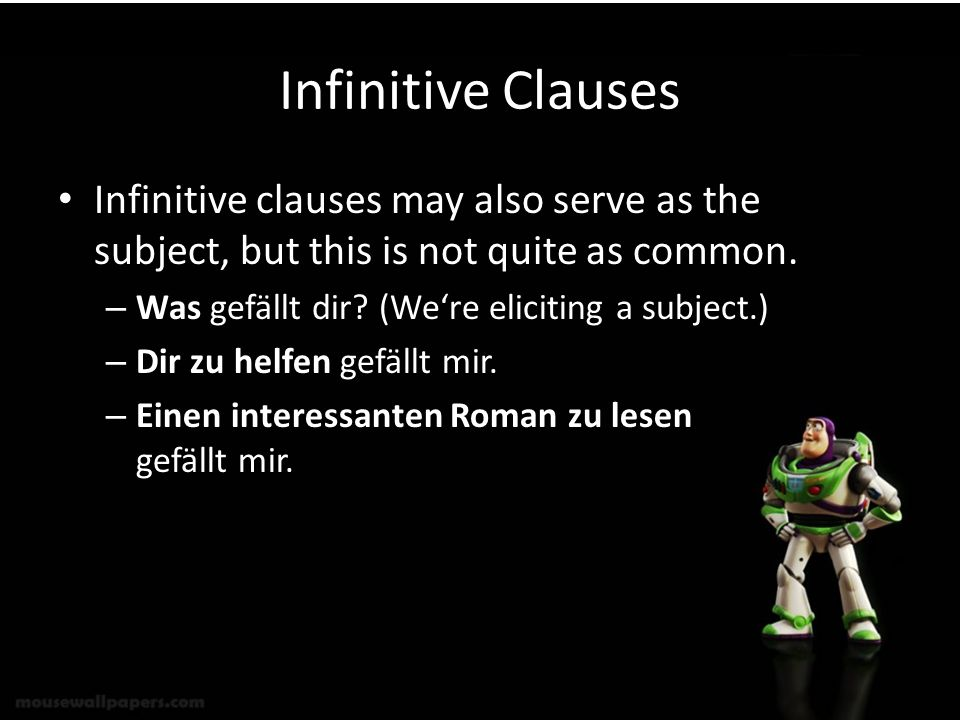 Infinitive Clauses Infinitive clauses may also serve as the subject, but this is not quite as common. – Was gefällt dir? (Were eliciting a subject.) –