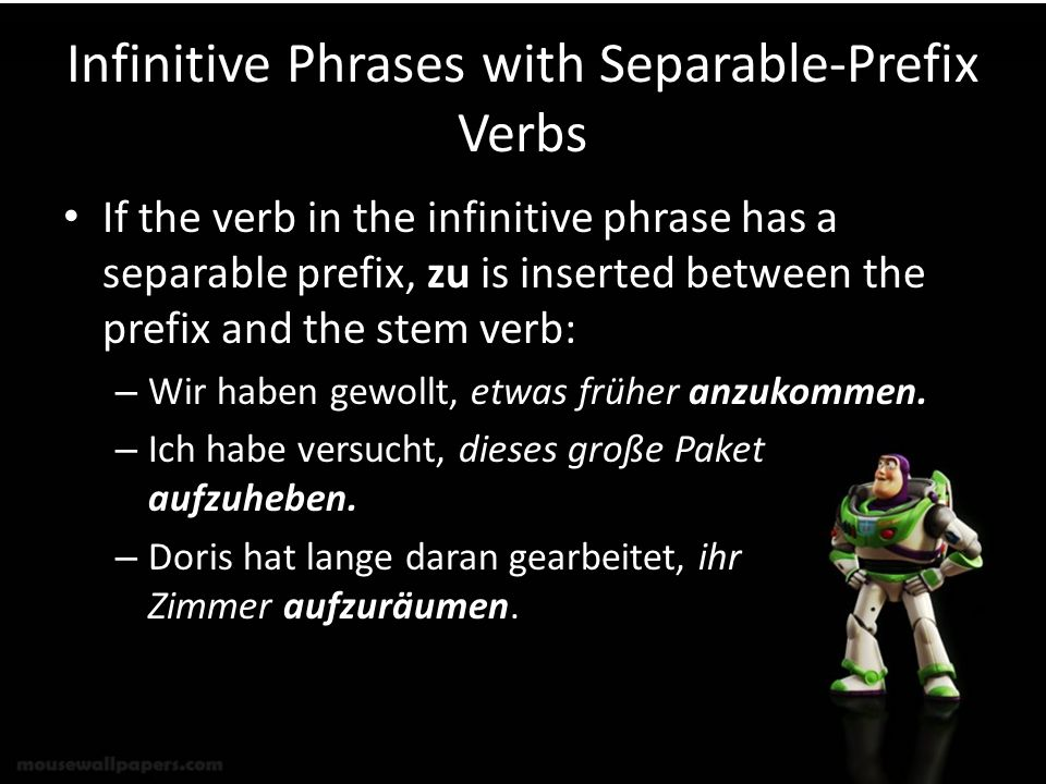 Infinitive Phrases with Separable-Prefix Verbs If the verb in the infinitive phrase has a separable prefix, zu is inserted between the prefix and the